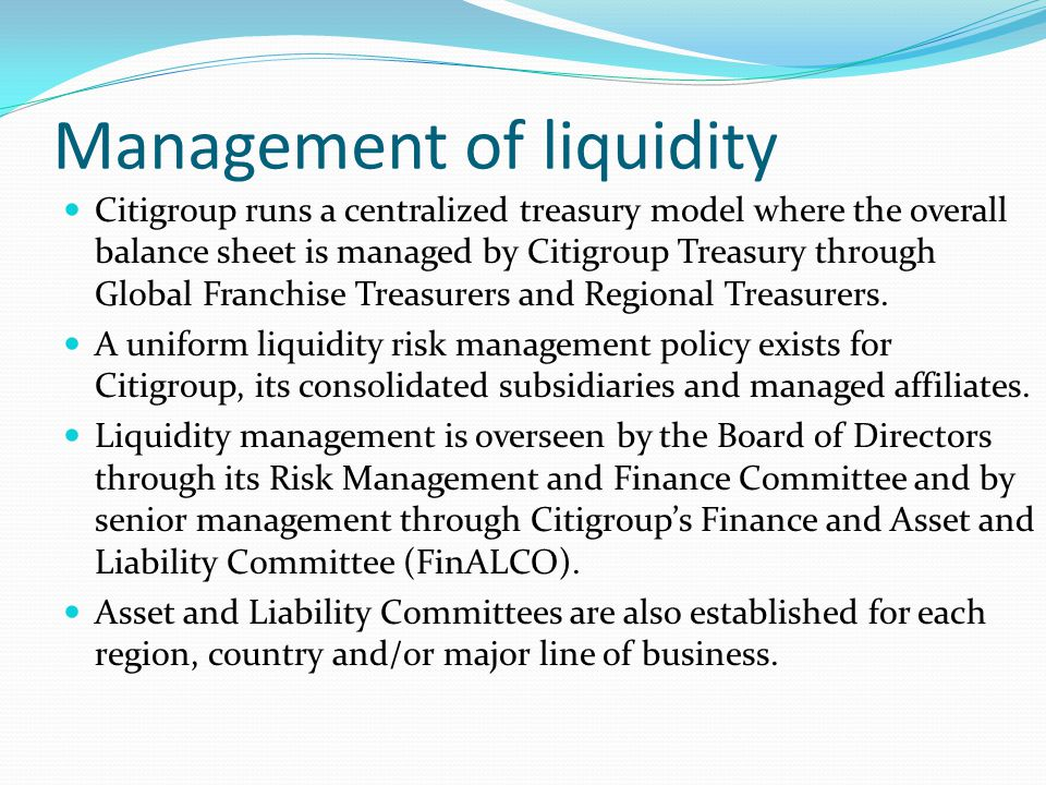 Management of liquidity Citigroup runs a centralized treasury model where the overall balance sheet is managed by Citigroup Treasury through Global Fr