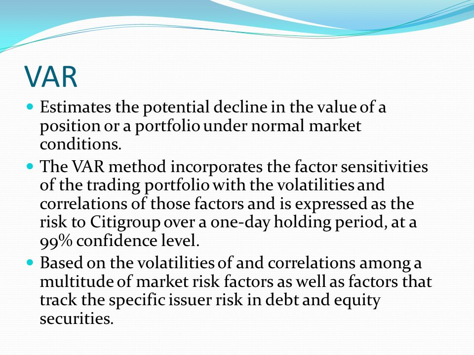 VAR Estimates the potential decline in the value of a position or a portfolio under normal market conditions. The VAR method incorporates the factor s