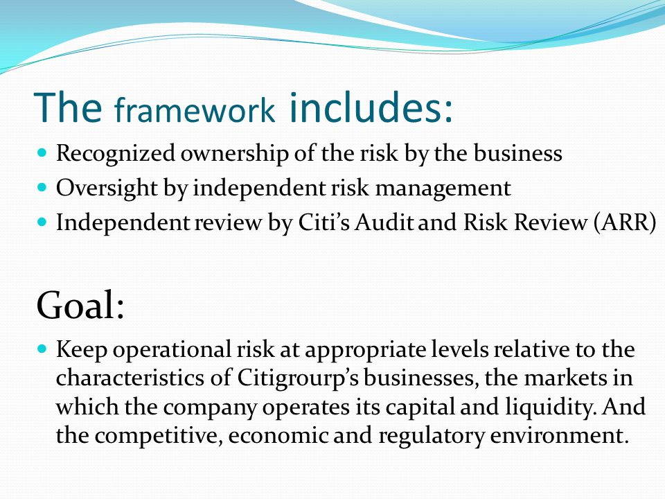 The framework includes: Recognized ownership of the risk by the business Oversight by independent risk management Independent review by Citis Audit an