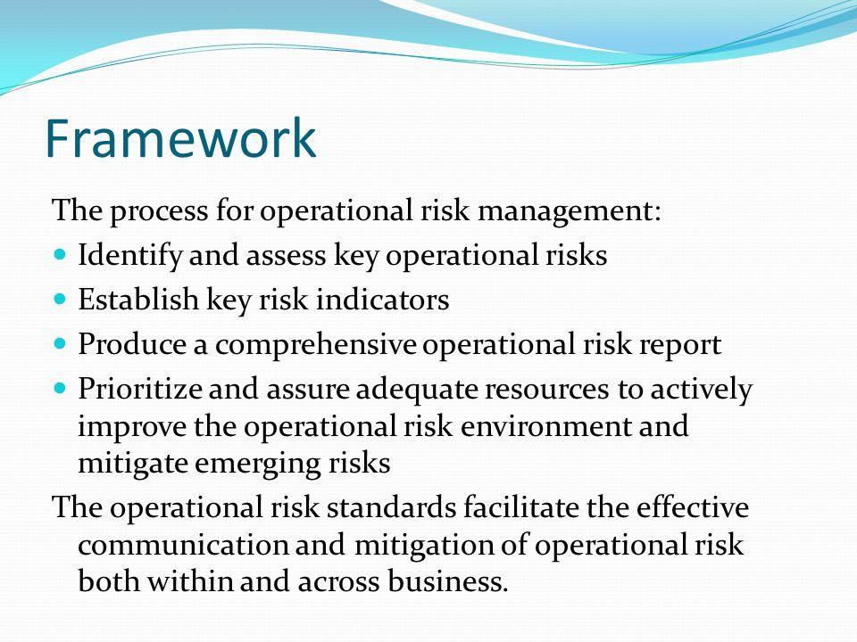 Framework The process for operational risk management: Identify and assess key operational risks Establish key risk indicators Produce a comprehensive