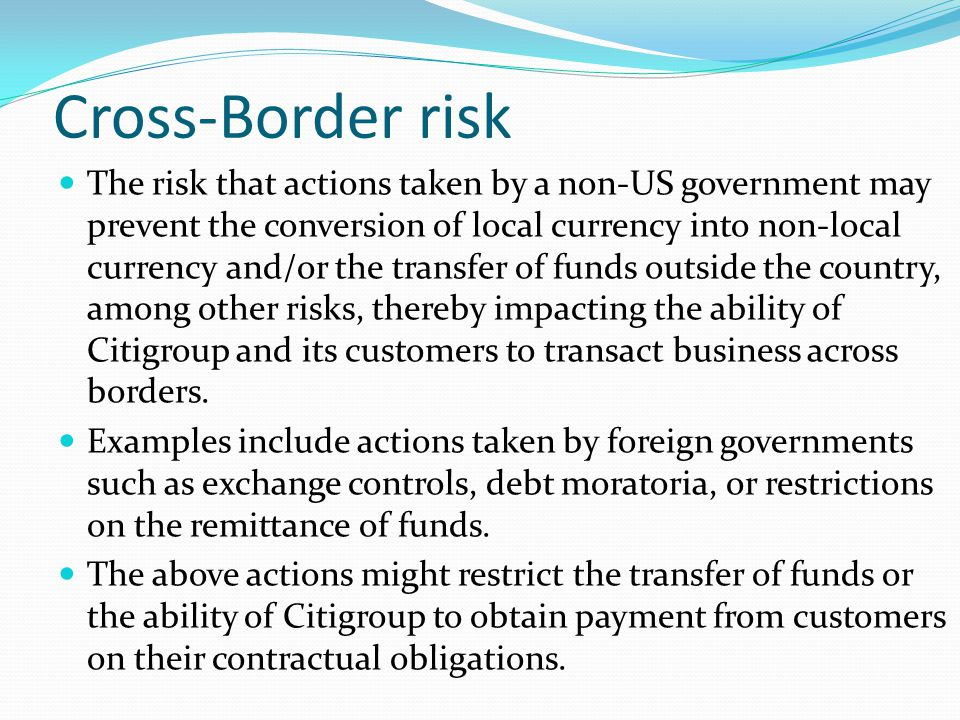 Cross-Border risk The risk that actions taken by a non-US government may prevent the conversion of local currency into non-local currency and/or the t