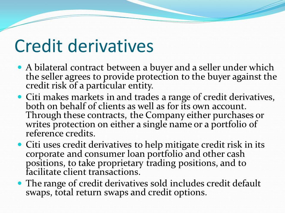 Credit derivatives A bilateral contract between a buyer and a seller under which the seller agrees to provide protection to the buyer against the cred