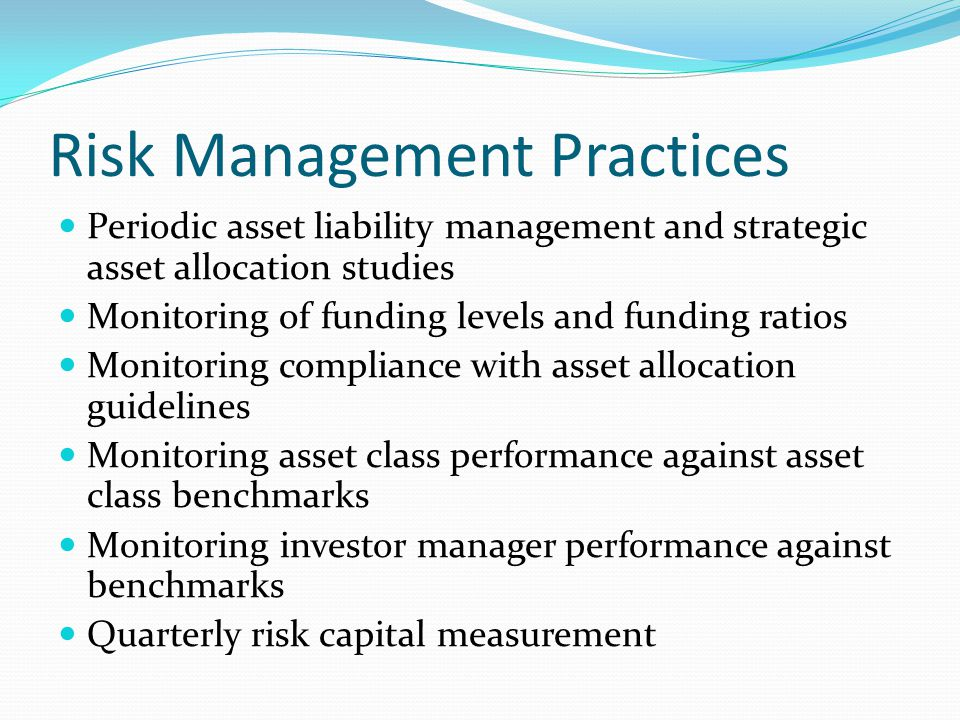 Risk Management Practices Periodic asset liability management and strategic asset allocation studies Monitoring of funding levels and funding ratios M