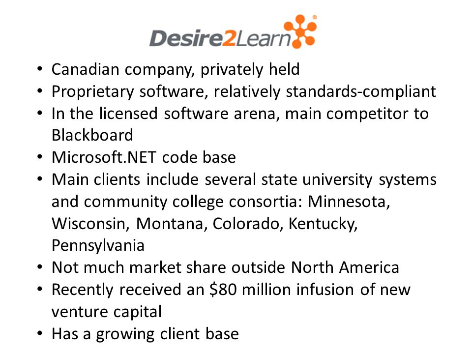 Canadian company, privately held Proprietary software, relatively standards-compliant In the licensed software arena, main competitor to Blackboard Microsoft.NET code base Main clients include several state university systems and community college consortia: Minnesota, Wisconsin, Montana, Colorado, Kentucky, Pennsylvania Not much market share outside North America Recently received an $80 million infusion of new venture capital Has a growing client base