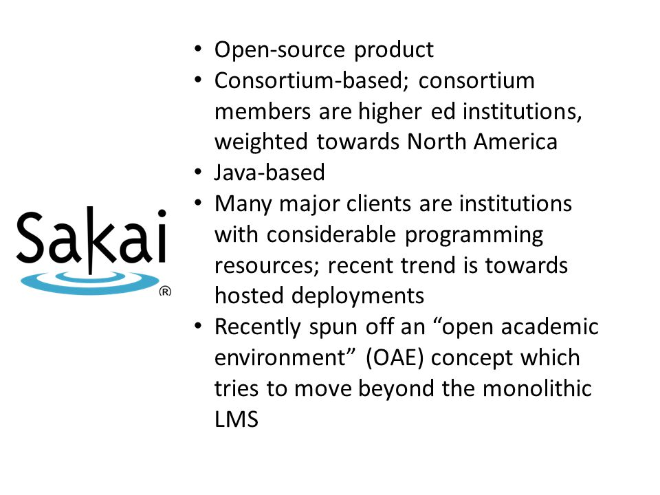 Open-source product Consortium-based; consortium members are higher ed institutions, weighted towards North America Java-based Many major clients are institutions with considerable programming resources; recent trend is towards hosted deployments Recently spun off an open academic environment (OAE) concept which tries to move beyond the monolithic LMS