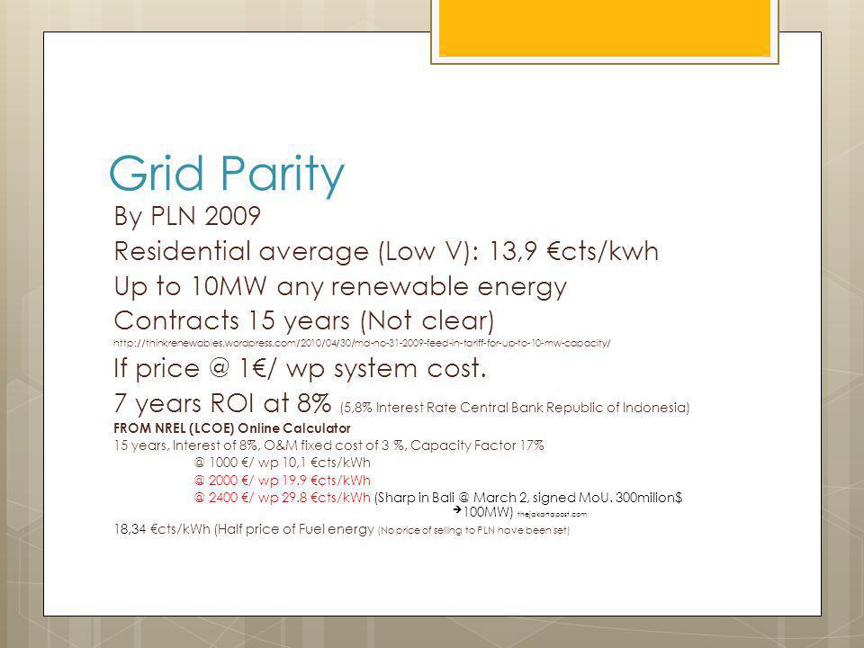 Grid Parity By PLN 2009 Residential average (Low V): 13,9 cts/kwh Up to 10MW any renewable energy Contracts 15 years (Not clear) http://thinkrenewables.wordpress.com/2010/04/30/md-no-31-2009-feed-in-tariff-for-up-to-10-mw-capacity/ If price @ 1/ wp system cost.