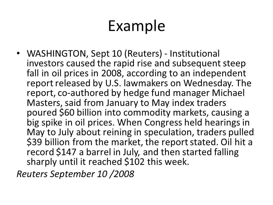 Example WASHINGTON, Sept 10 (Reuters) - Institutional investors caused the rapid rise and subsequent steep fall in oil prices in 2008, according to an independent report released by U.S.