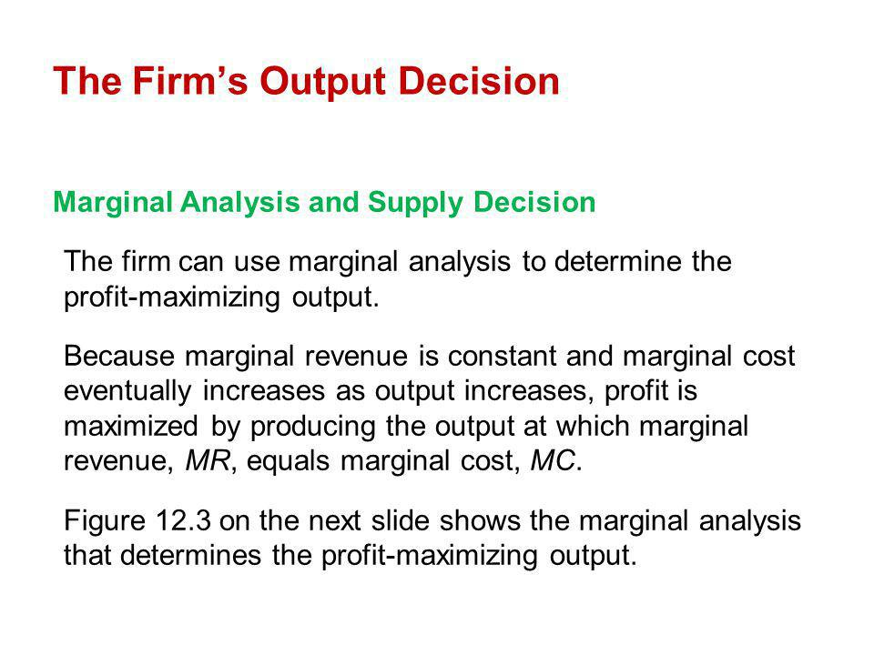 Marginal Analysis and Supply Decision The firm can use marginal analysis to determine the profit-maximizing output. Because marginal revenue is consta