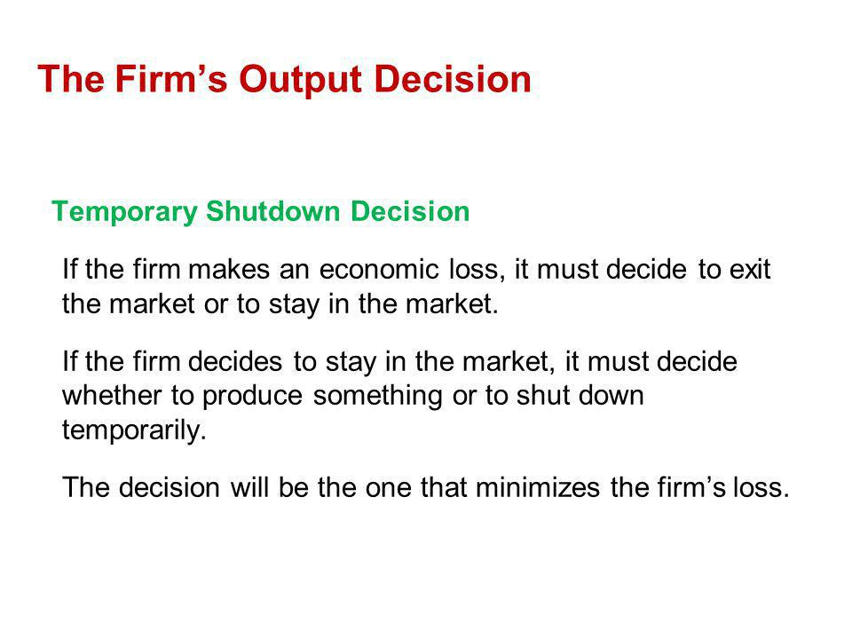 Temporary Shutdown Decision If the firm makes an economic loss, it must decide to exit the market or to stay in the market. If the firm decides to sta