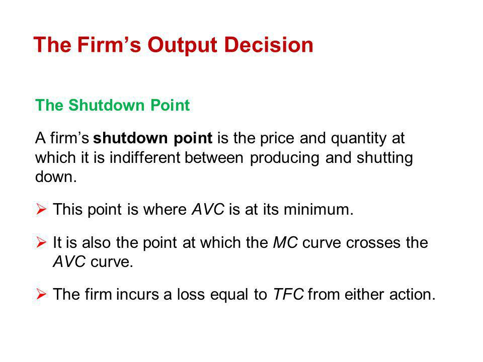The Shutdown Point A firms shutdown point is the price and quantity at which it is indifferent between producing and shutting down. This point is wher