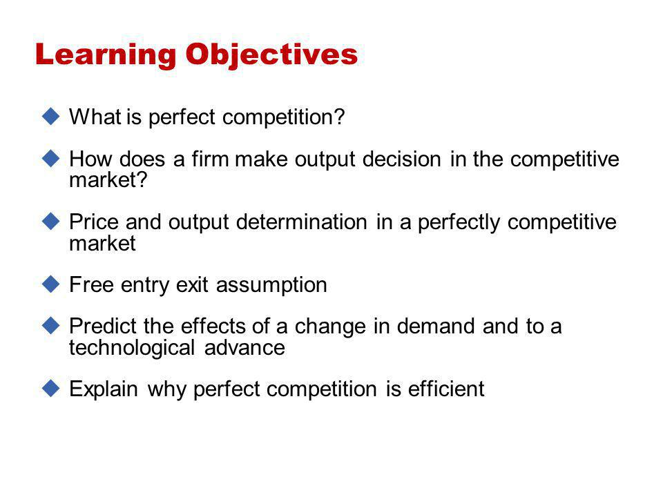 Learning Objectives What is perfect competition? How does a firm make output decision in the competitive market? Price and output determination in a p