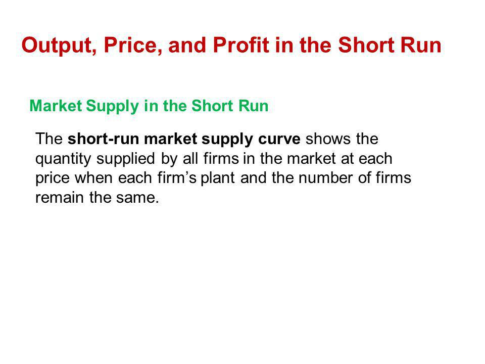 Market Supply in the Short Run The short-run market supply curve shows the quantity supplied by all firms in the market at each price when each firms