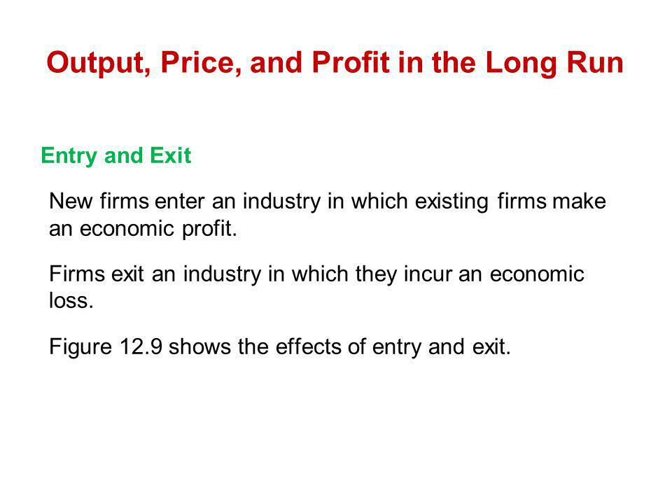 Entry and Exit New firms enter an industry in which existing firms make an economic profit. Firms exit an industry in which they incur an economic los