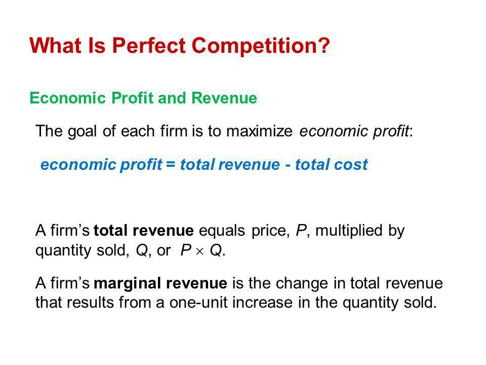 Economic Profit and Revenue The goal of each firm is to maximize economic profit: economic profit = total revenue - total cost A firms total revenue e