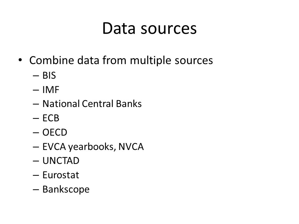 Data sources Combine data from multiple sources – BIS – IMF – National Central Banks – ECB – OECD – EVCA yearbooks, NVCA – UNCTAD – Eurostat – Bankscope