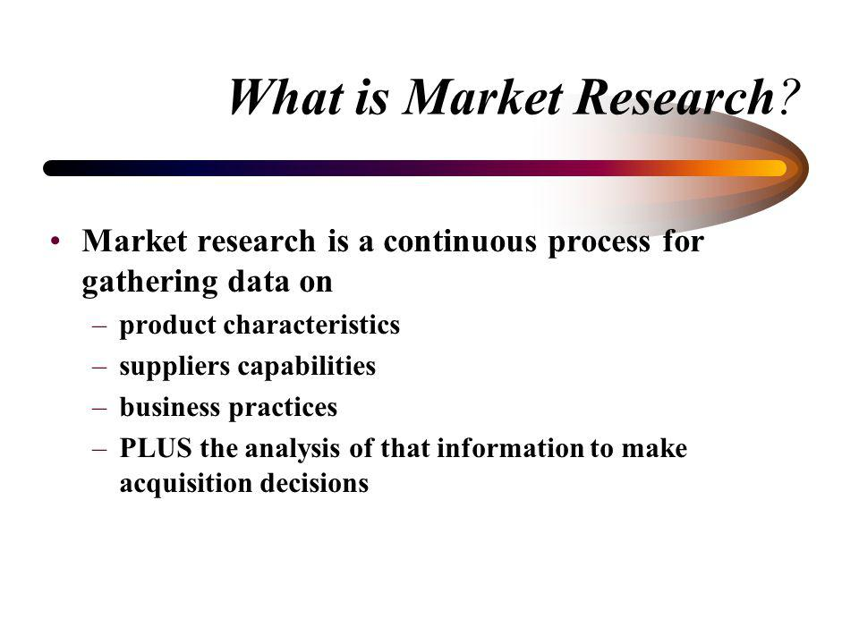What is Market Research? FAR definition: collecting and analyzing information about capabilities within the market to satisfy agency needs Window Shop