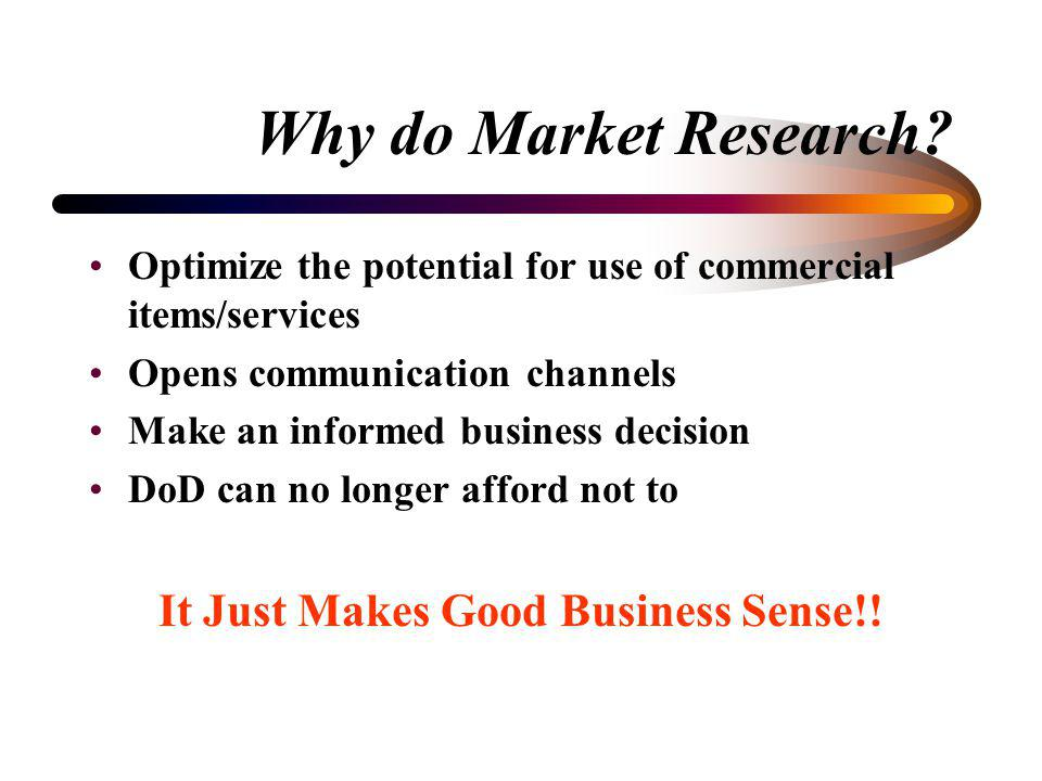 What is Market Research? Commercial Item –any item or service that is of a type customarily used for non-governmental purposes –that has been sold, le