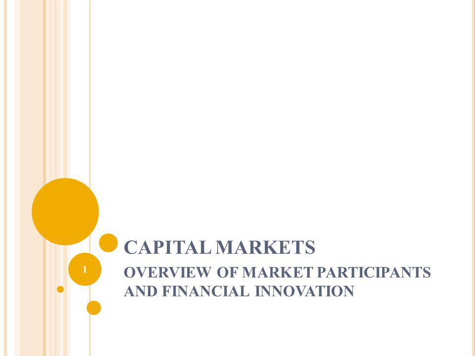 CAPITAL MARKETS OVERVIEW OF MARKET PARTICIPANTS AND FINANCIAL INNOVATION 1