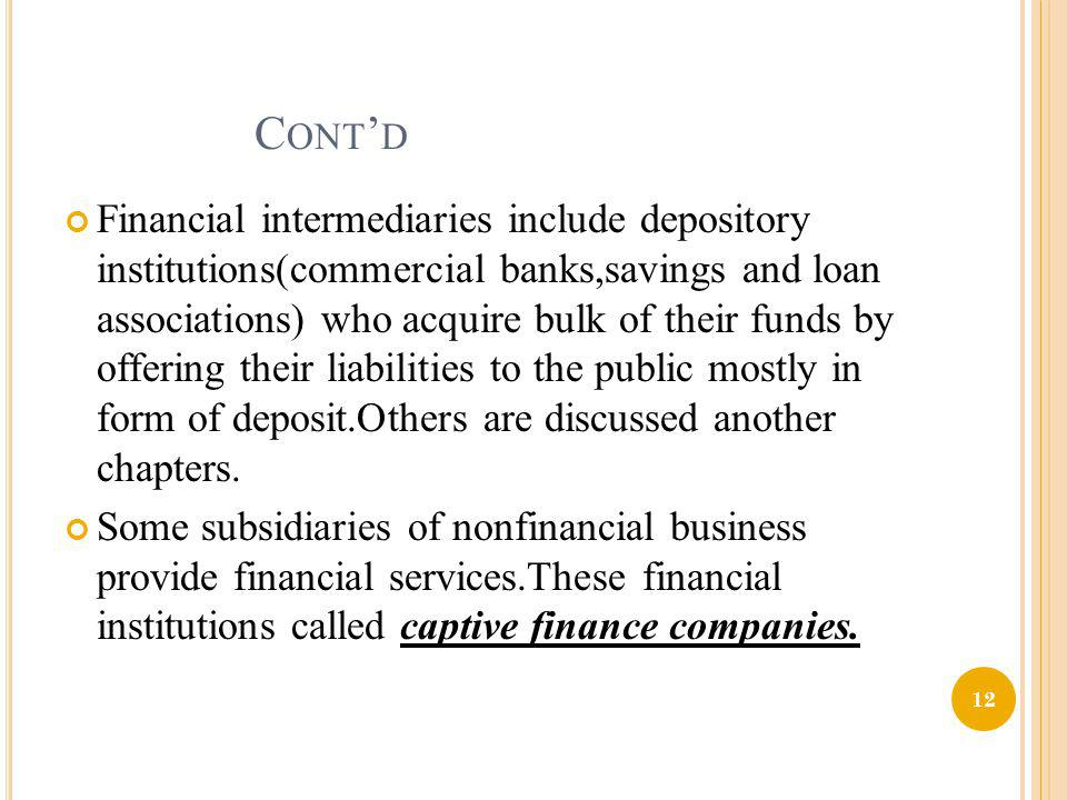 C ONT D Financial intermediaries include depository institutions(commercial banks,savings and loan associations) who acquire bulk of their funds by of