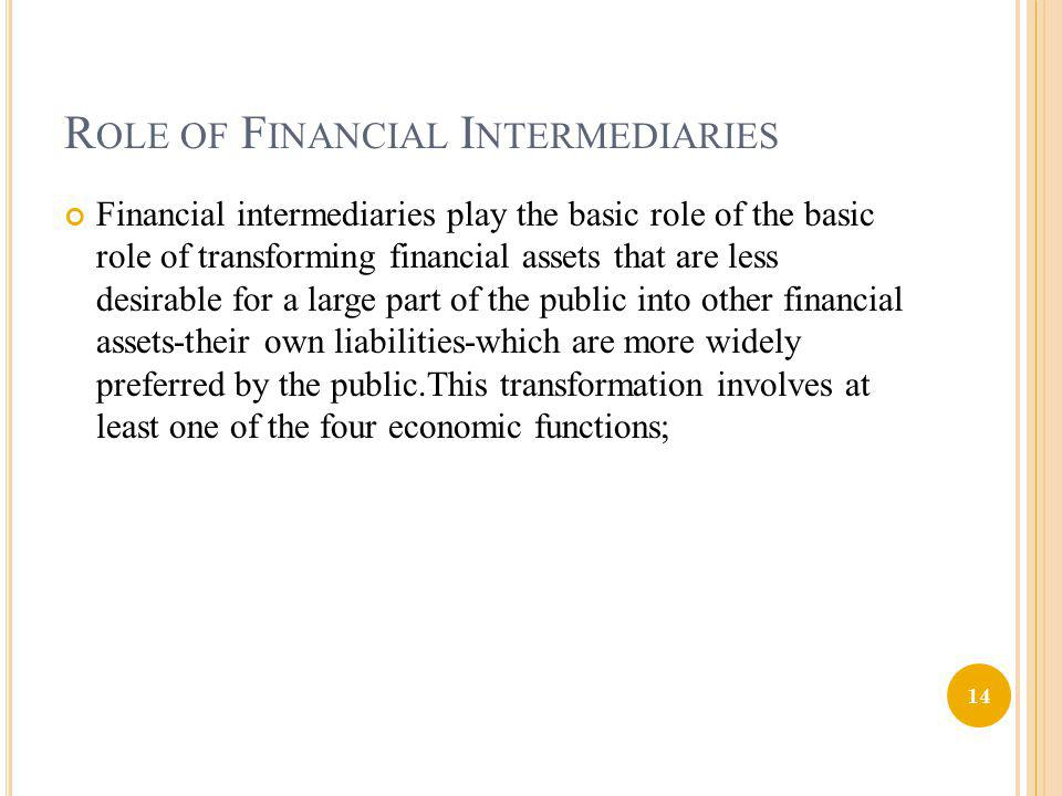 R OLE OF F INANCIAL I NTERMEDIARIES Financial intermediaries play the basic role of the basic role of transforming financial assets that are less desi