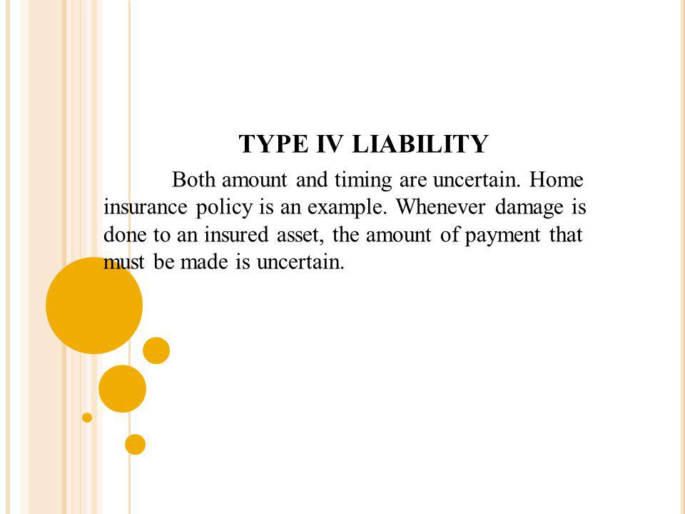 TYPE IV LIABILITY Both amount and timing are uncertain. Home insurance policy is an example. Whenever damage is done to an insured asset, the amount o