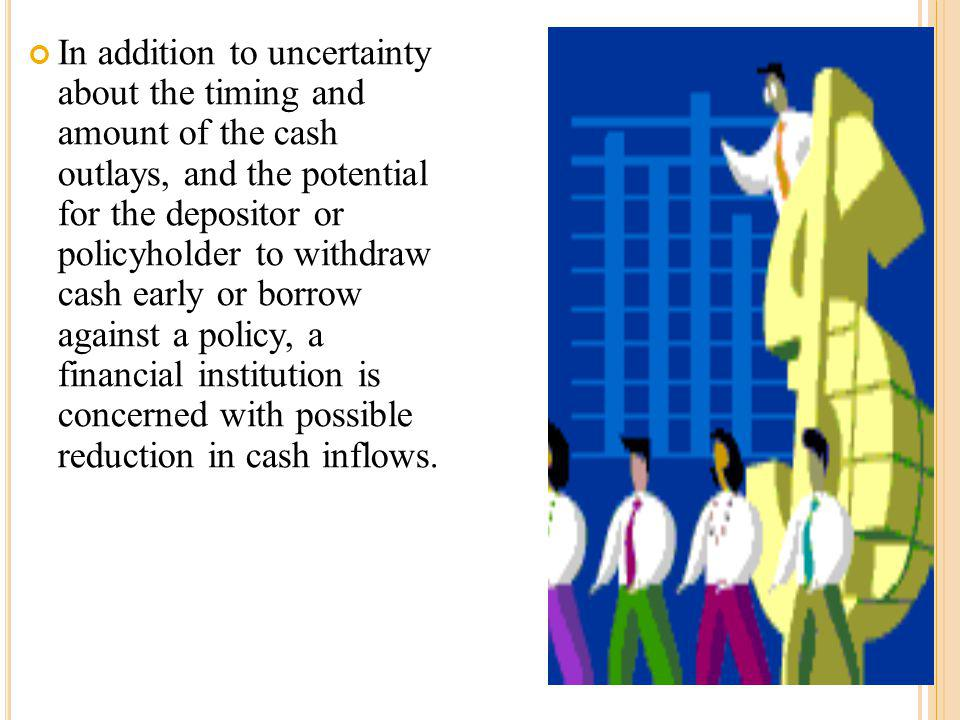 In addition to uncertainty about the timing and amount of the cash outlays, and the potential for the depositor or policyholder to withdraw cash early