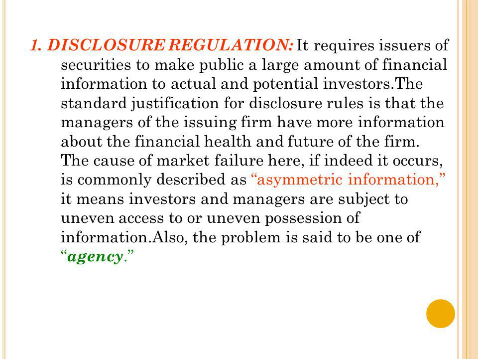 1. DISCLOSURE REGULATION: It requires issuers of securities to make public a large amount of financial information to actual and potential investors.T