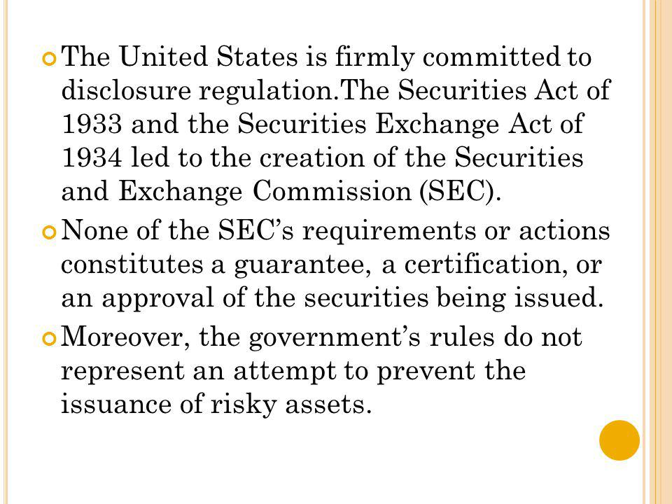 The United States is firmly committed to disclosure regulation.The Securities Act of 1933 and the Securities Exchange Act of 1934 led to the creation