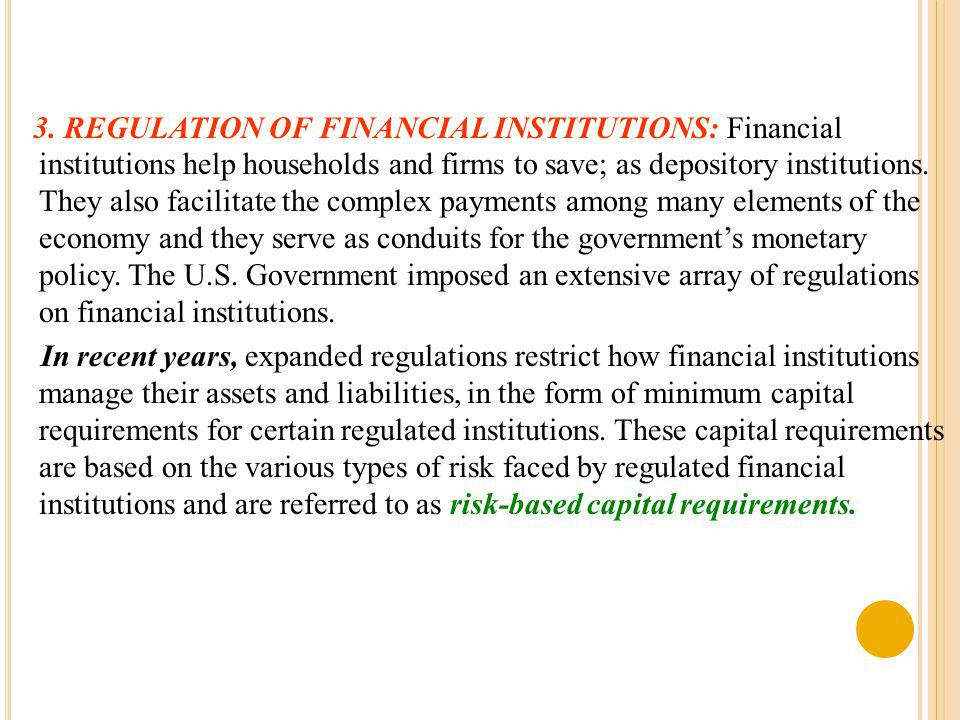 3. REGULATION OF FINANCIAL INSTITUTIONS: Financial institutions help households and firms to save; as depository institutions. They also facilitate th