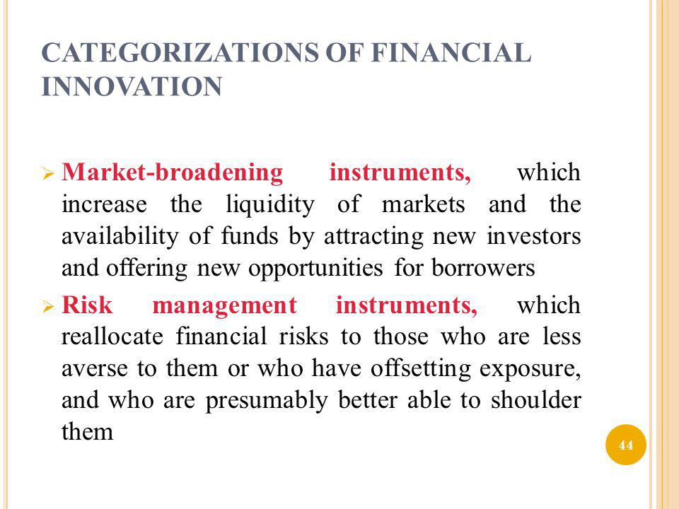 CATEGORIZATIONS OF FINANCIAL INNOVATION Market-broadening instruments, which increase the liquidity of markets and the availability of funds by attrac