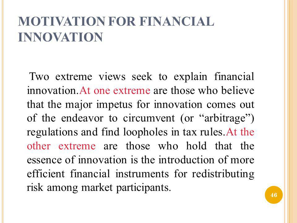 MOTIVATION FOR FINANCIAL INNOVATION Two extreme views seek to explain financial innovation.At one extreme are those who believe that the major impetus