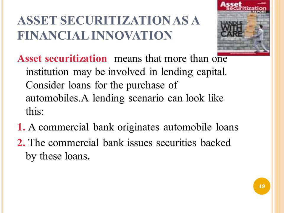 ASSET SECURITIZATION AS A FINANCIAL INNOVATION Asset securitization means that more than one institution may be involved in lending capital. Consider