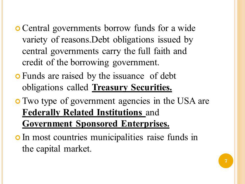 Central governments borrow funds for a wide variety of reasons.Debt obligations issued by central governments carry the full faith and credit of the b