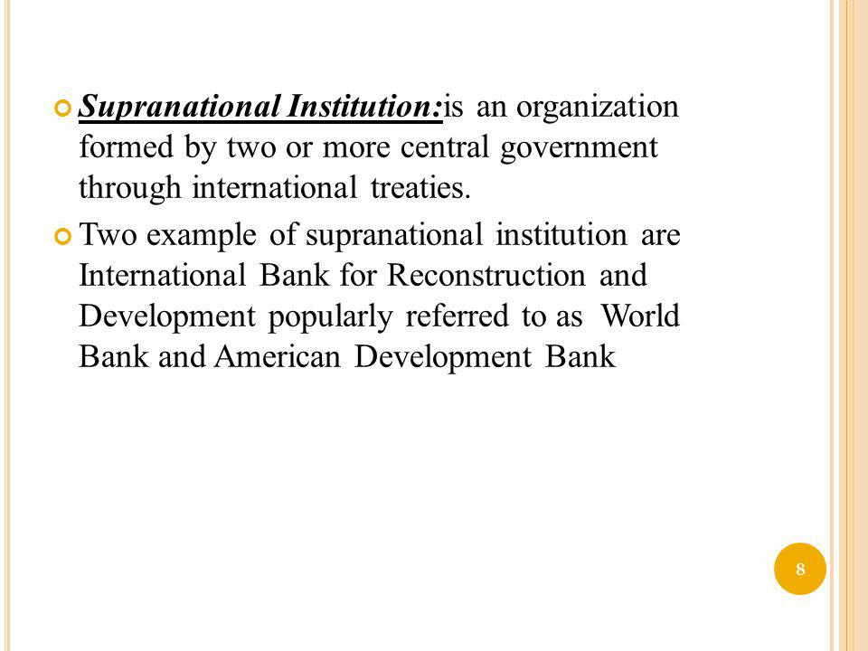 Supranational Institution:is an organization formed by two or more central government through international treaties. Two example of supranational ins