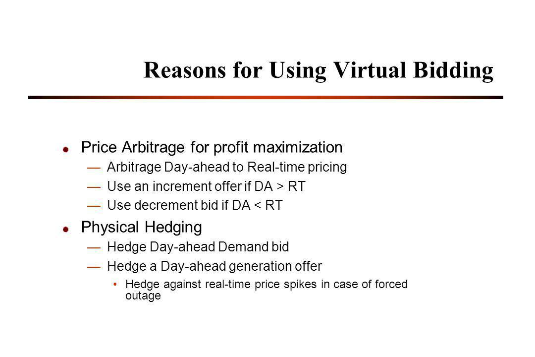 Reasons for Using Virtual Bidding Price Arbitrage for profit maximization Arbitrage Day-ahead to Real-time pricing Use an increment offer if DA > RT Use decrement bid if DA < RT Physical Hedging Hedge Day-ahead Demand bid Hedge a Day-ahead generation offer Hedge against real-time price spikes in case of forced outage