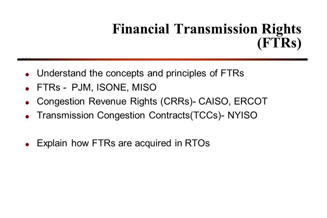 24 Financial Transmission Rights (FTRs) … Understand the concepts and principles of FTRs FTRs - PJM, ISONE, MISO Congestion Revenue Rights (CRRs)- CAISO, ERCOT Transmission Congestion Contracts(TCCs)- NYISO Explain how FTRs are acquired in RTOs
