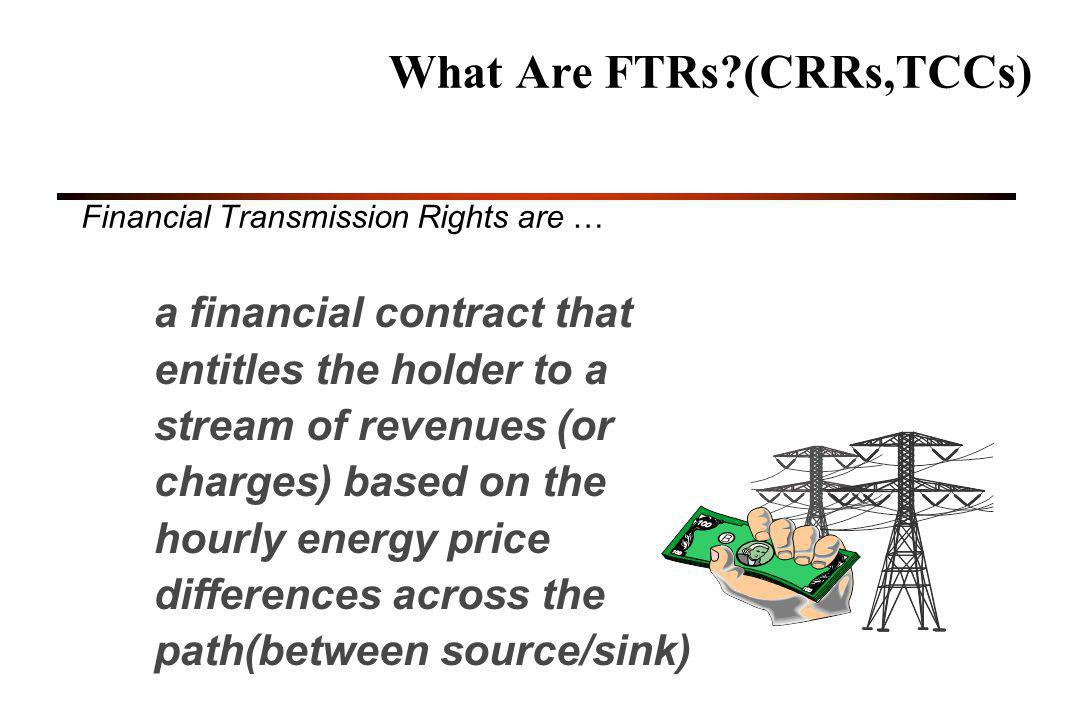 26 What Are FTRs?(CRRs,TCCs) Financial Transmission Rights are … a financial contract that entitles the holder to a stream of revenues (or charges) based on the hourly energy price differences across the path(between source/sink)