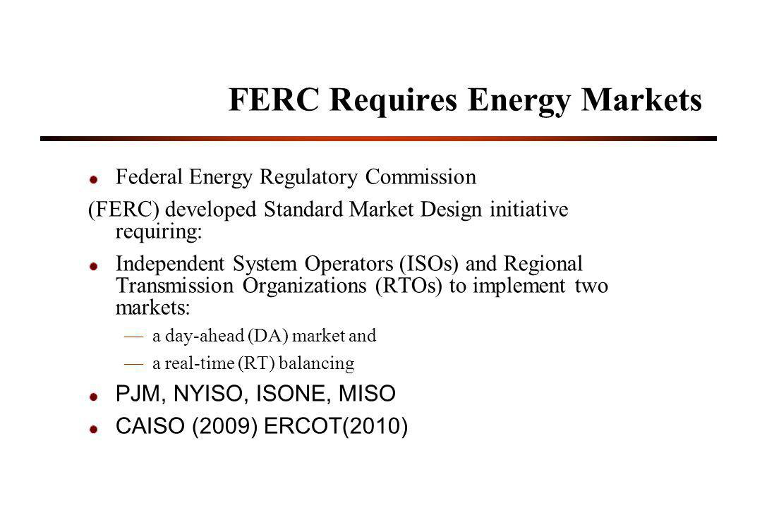 FERC Requires Energy Markets Federal Energy Regulatory Commission (FERC) developed Standard Market Design initiative requiring: Independent System Operators (ISOs) and Regional Transmission Organizations (RTOs) to implement two markets: a day-ahead (DA) market and a real-time (RT) balancing PJM, NYISO, ISONE, MISO CAISO (2009) ERCOT(2010)