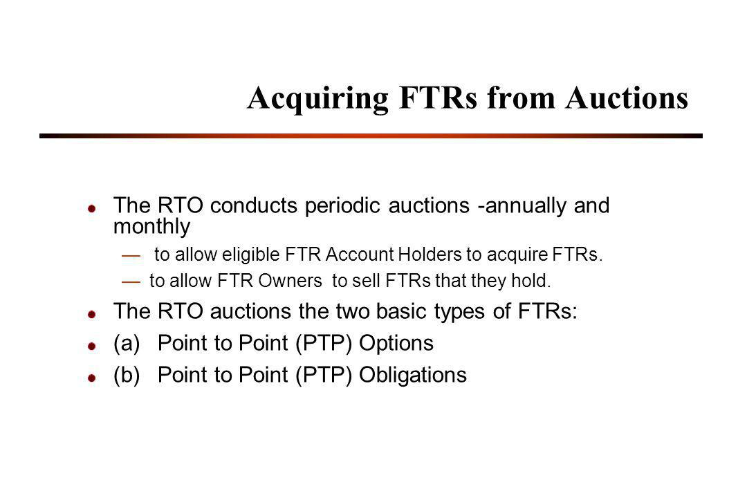 35 Acquiring FTRs from Auctions The RTO conducts periodic auctions -annually and monthly to allow eligible FTR Account Holders to acquire FTRs.