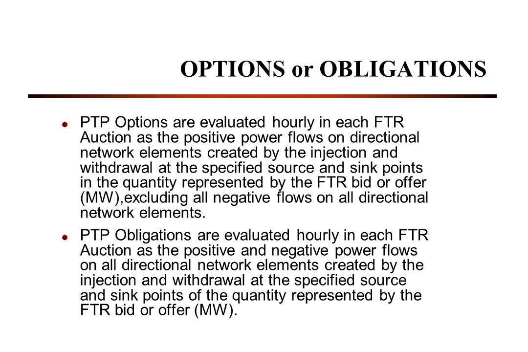 OPTIONS or OBLIGATIONS PTP Options are evaluated hourly in each FTR Auction as the positive power flows on directional network elements created by the injection and withdrawal at the specified source and sink points in the quantity represented by the FTR bid or offer (MW),excluding all negative flows on all directional network elements.