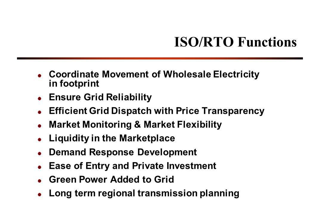ISO/RTO Functions Coordinate Movement of Wholesale Electricity in footprint Ensure Grid Reliability Efficient Grid Dispatch with Price Transparency Market Monitoring & Market Flexibility Liquidity in the Marketplace Demand Response Development Ease of Entry and Private Investment Green Power Added to Grid Long term regional transmission planning