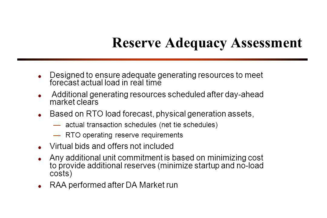 Reserve Adequacy Assessment Designed to ensure adequate generating resources to meet forecast actual load in real time Additional generating resources scheduled after day-ahead market clears Based on RTO load forecast, physical generation assets, actual transaction schedules (net tie schedules) RTO operating reserve requirements Virtual bids and offers not included Any additional unit commitment is based on minimizing cost to provide additional reserves (minimize startup and no-load costs) RAA performed after DA Market run