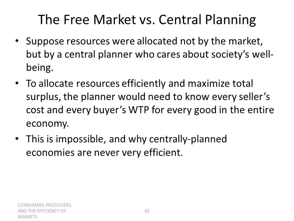 CONSUMERS, PRODUCERS, AND THE EFFICIENCY OF MARKETS 42 The Free Market vs. Central Planning Suppose resources were allocated not by the market, but by