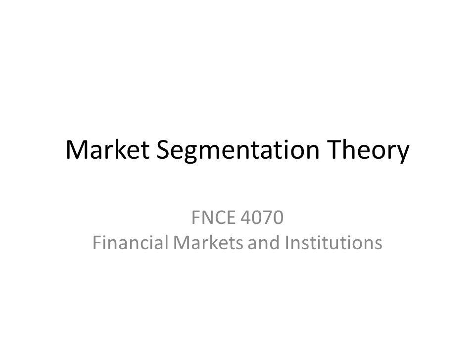 Market Segmentation Theory FNCE 4070 Financial Markets and Institutions