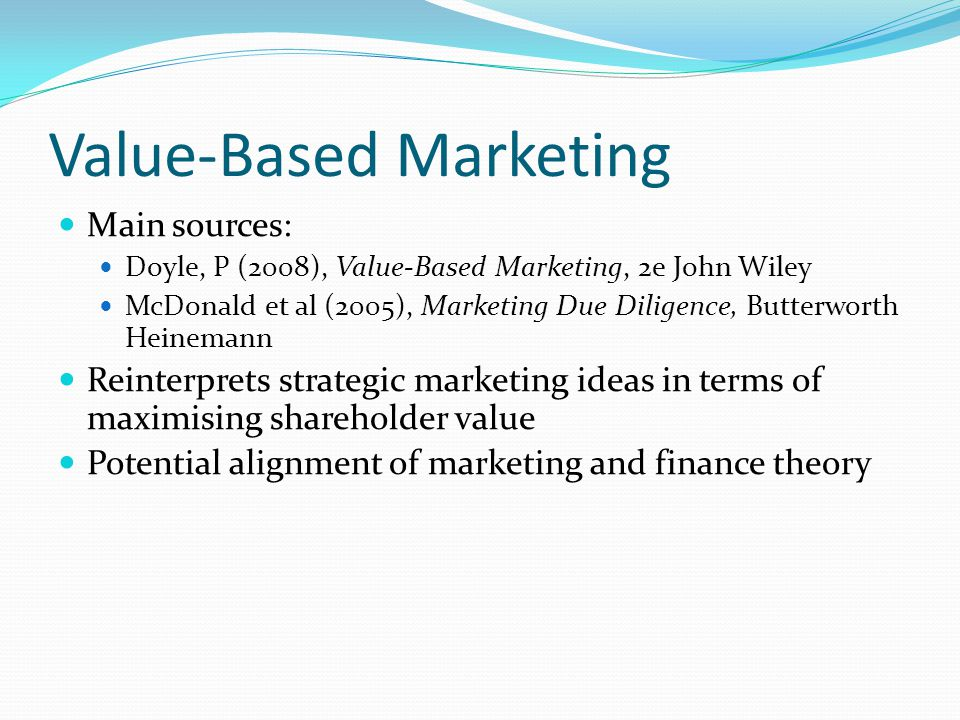 Value-Based Marketing Main sources: Doyle, P (2008), Value-Based Marketing, 2e John Wiley McDonald et al (2005), Marketing Due Diligence, Butterworth