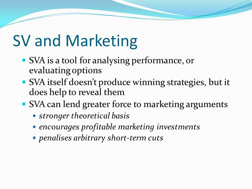 SV and Marketing SVA is a tool for analysing performance, or evaluating options SVA itself doesnt produce winning strategies, but it does help to reve