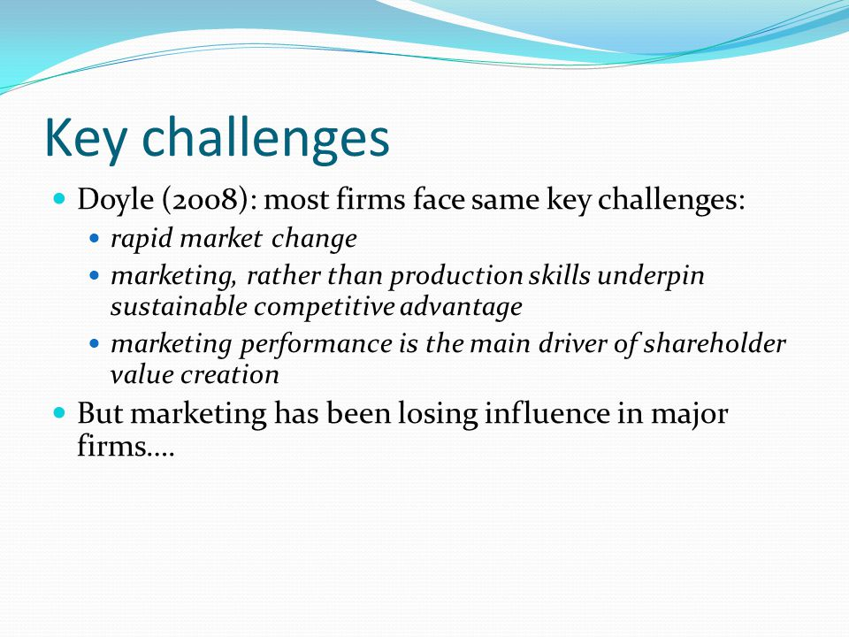 Key challenges Doyle (2008): most firms face same key challenges: rapid market change marketing, rather than production skills underpin sustainable co