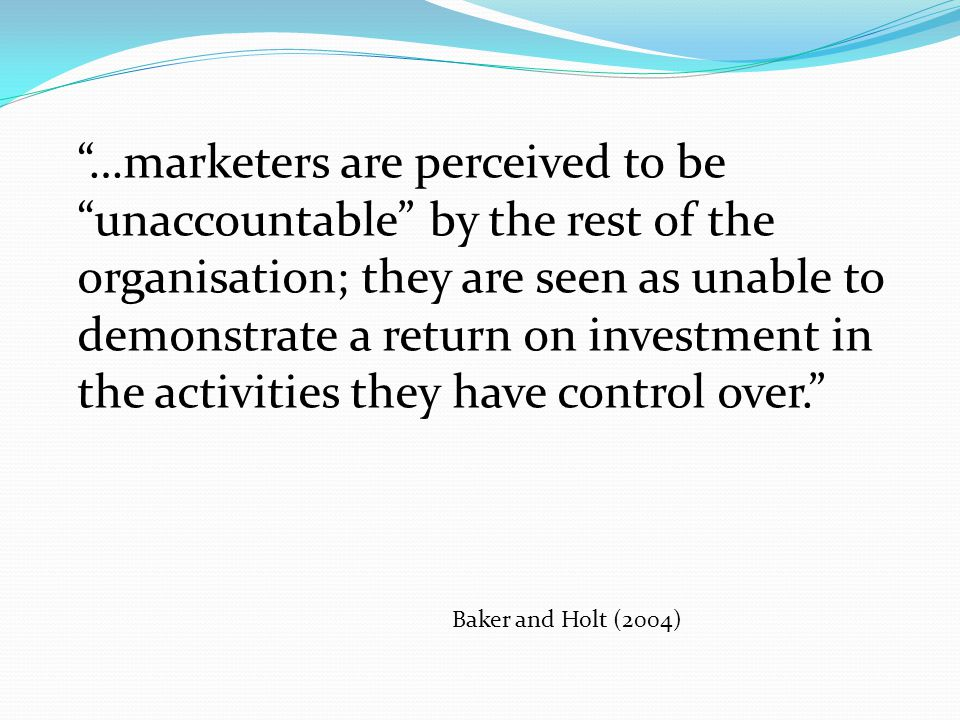 …marketers are perceived to be unaccountable by the rest of the organisation; they are seen as unable to demonstrate a return on investment in the act
