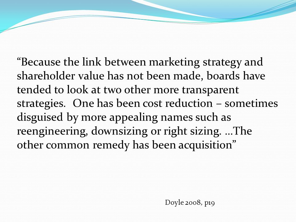 Value-Based Marketing Main sources: Doyle, P (2008), Value-Based Marketing, 2e John Wiley McDonald et al (2005), Marketing Due Diligence, Butterworth Heinemann Reinterprets strategic marketing ideas in terms of maximising shareholder value Potential alignment of marketing and finance theory