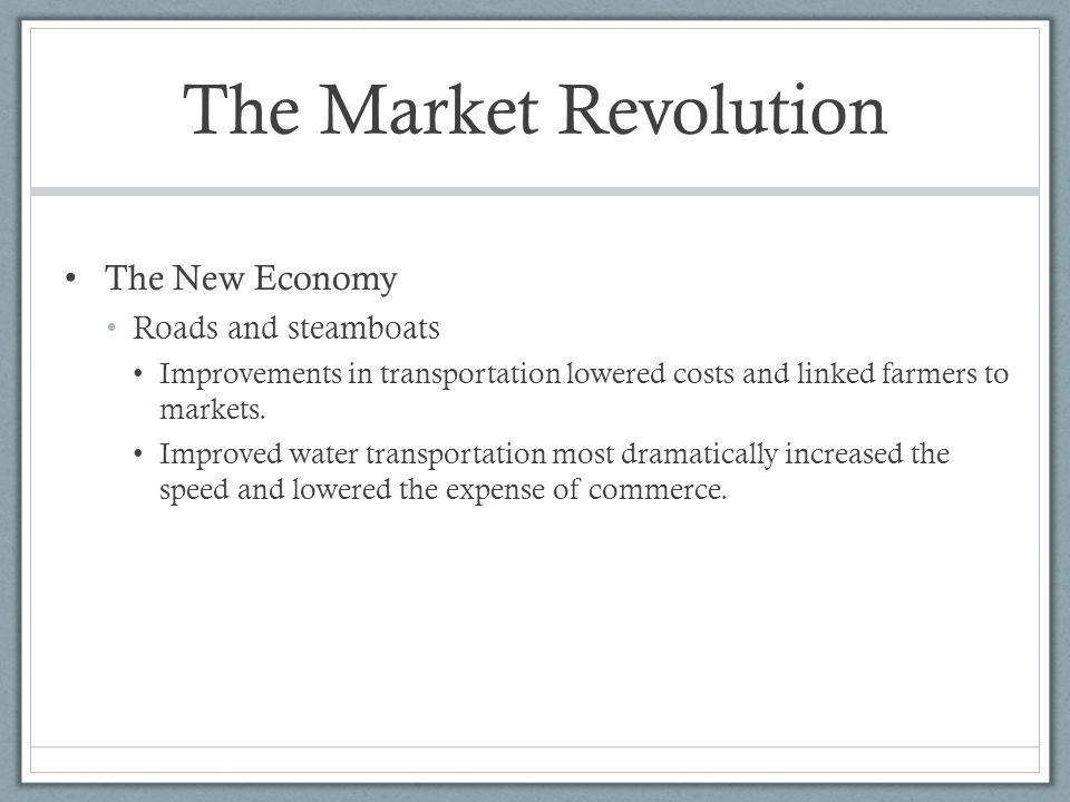 The Market Revolution The New Economy Roads and steamboats Improvements in transportation lowered costs and linked farmers to markets. Improved water
